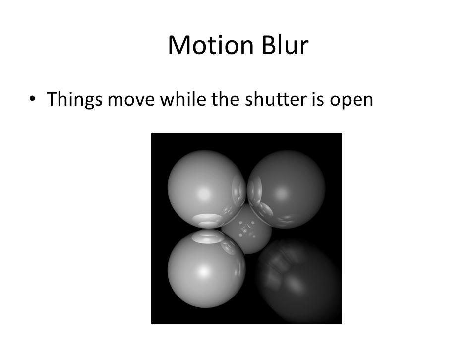 Motion Blur Things move while the shutter is open