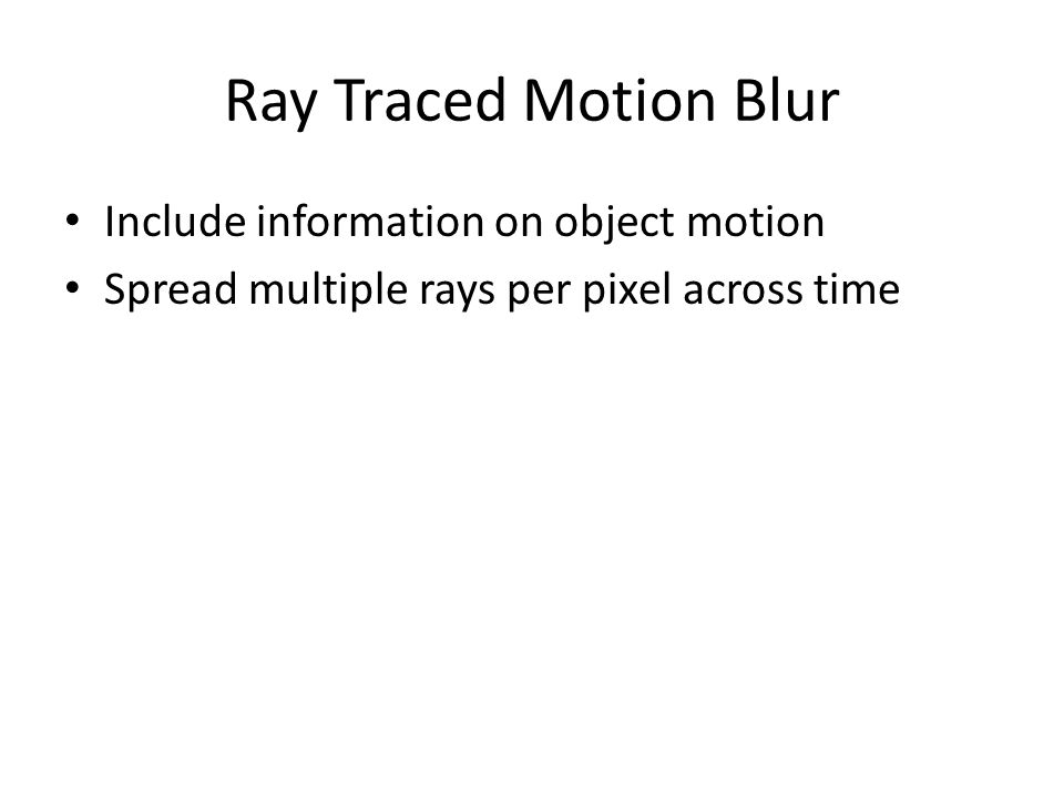 Ray Traced Motion Blur Include information on object motion Spread multiple rays per pixel across time
