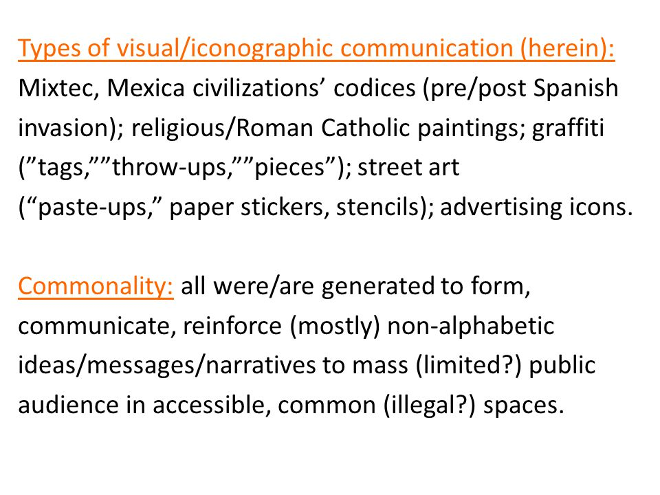 Types of visual/iconographic communication (herein): Mixtec, Mexica civilizations' codices (pre/post Spanish invasion); religious/Roman Catholic paintings; graffiti ( tags, throw-ups, pieces ); street art ( paste-ups, paper stickers, stencils); advertising icons.