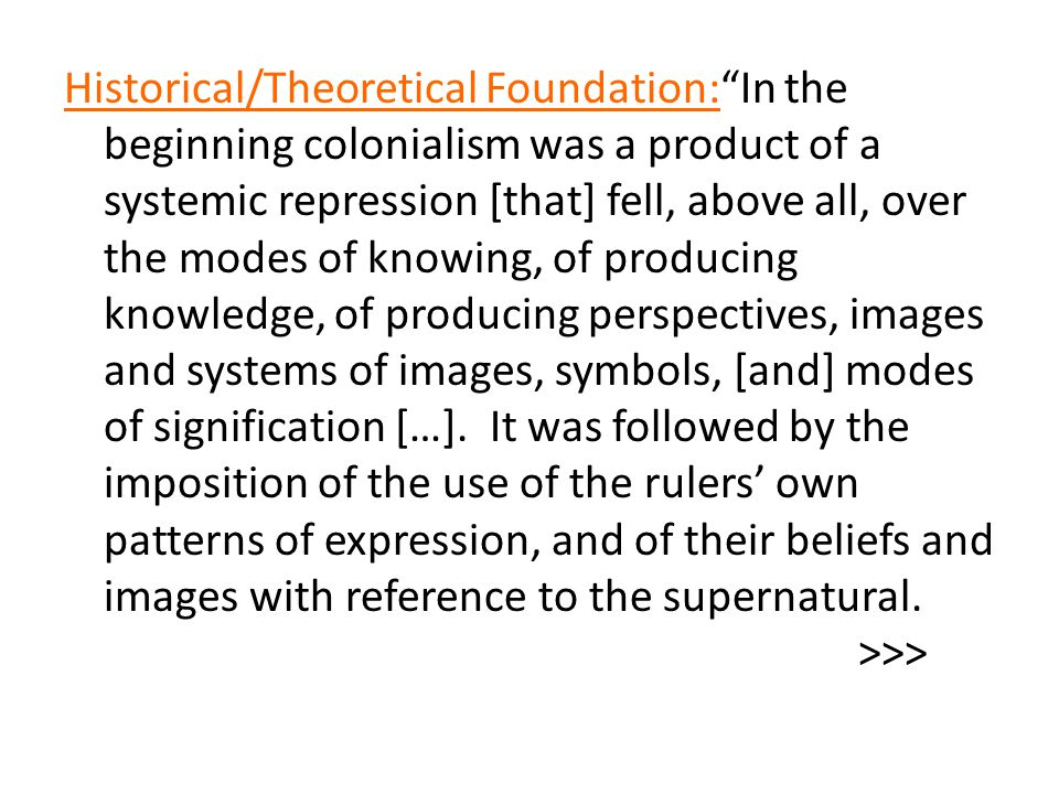 """Historical/Theoretical Foundation:""""In the beginning colonialism was a product of a systemic repression [that] fell, above all, over the modes of knowi"""