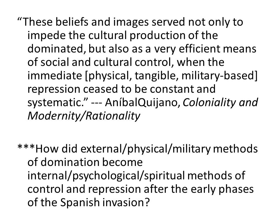 These beliefs and images served not only to impede the cultural production of the dominated, but also as a very efficient means of social and cultural control, when the immediate [physical, tangible, military-based] repression ceased to be constant and systematic. --- AníbalQuijano, Coloniality and Modernity/Rationality ***How did external/physical/military methods of domination become internal/psychological/spiritual methods of control and repression after the early phases of the Spanish invasion