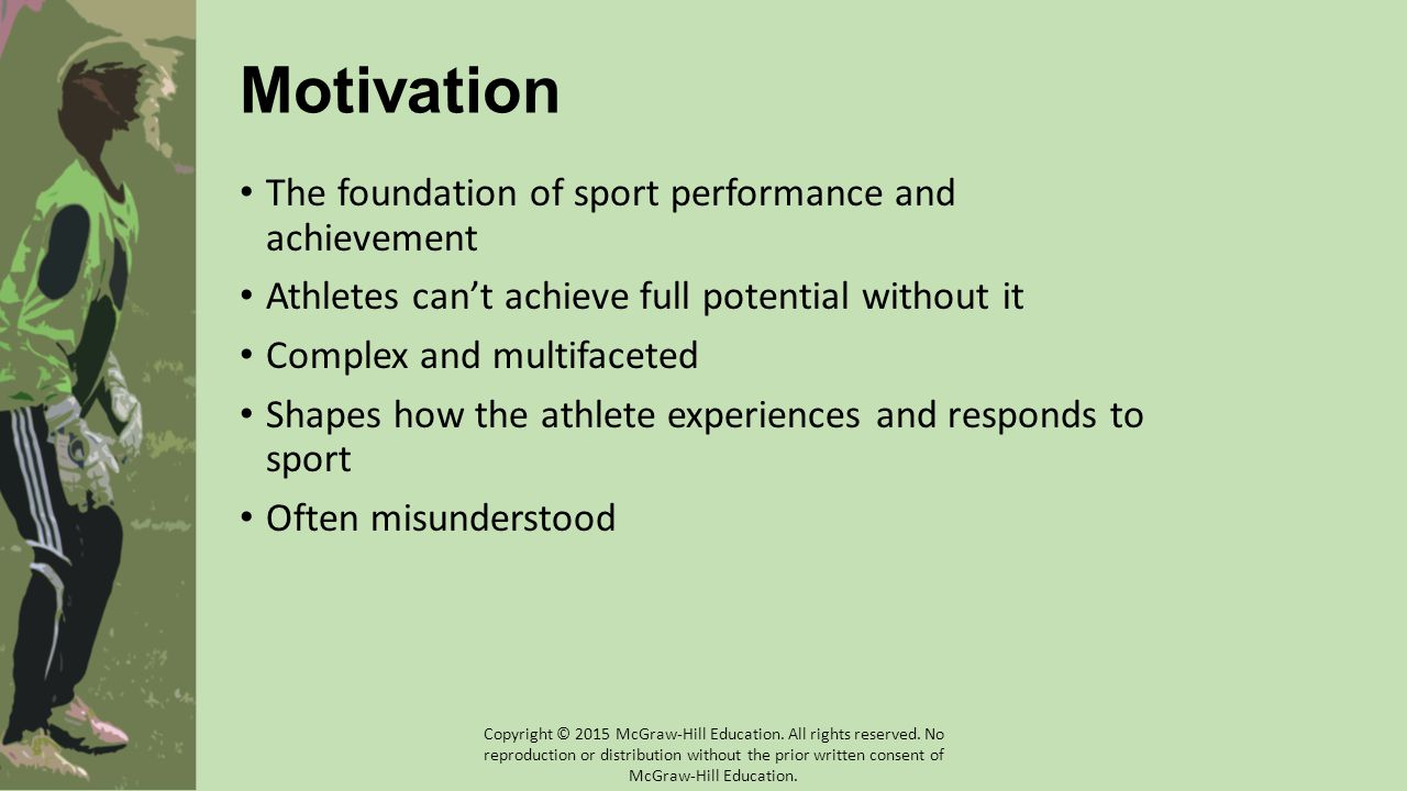Motivation The foundation of sport performance and achievement Athletes can't achieve full potential without it Complex and multifaceted Shapes how the athlete experiences and responds to sport Often misunderstood Copyright © 2015 McGraw-Hill Education.