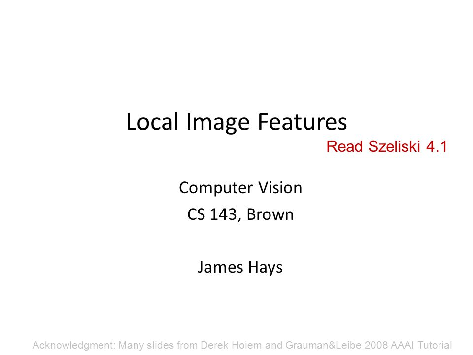 Local Image Features Computer Vision CS 143, Brown James Hays Acknowledgment: Many slides from Derek Hoiem and Grauman&Leibe 2008 AAAI Tutorial Read S