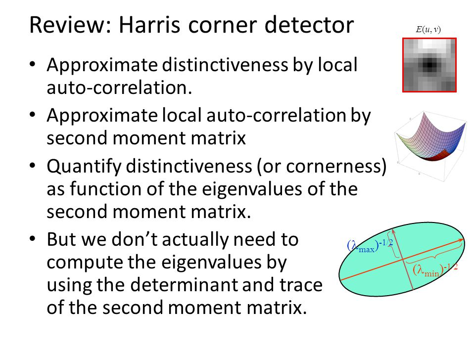 Review: Harris corner detector Approximate distinctiveness by local auto-correlation. Approximate local auto-correlation by second moment matrix Quant