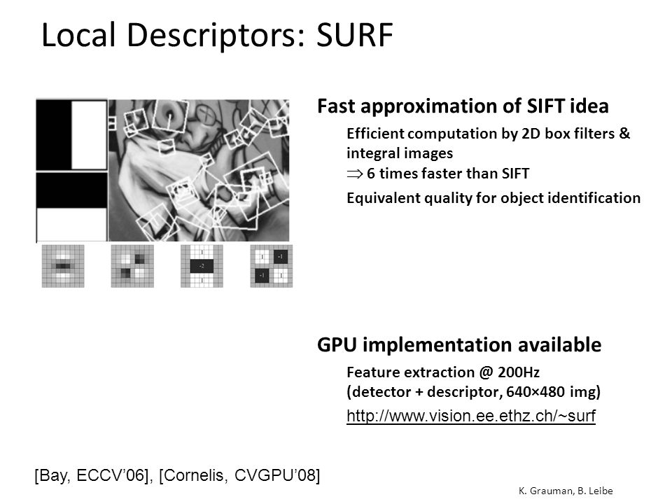 Local Descriptors: SURF K. Grauman, B. Leibe Fast approximation of SIFT idea  Efficient computation by 2D box filters & integral images  6 times fas