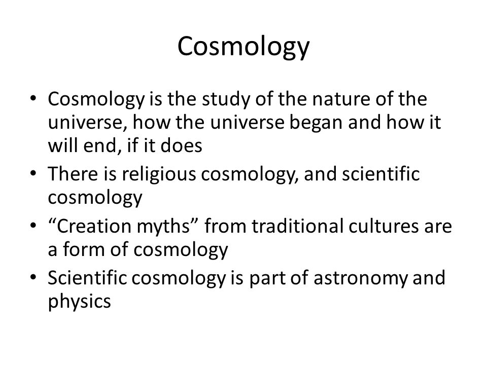 Cosmology Cosmology is the study of the nature of the universe, how the universe began and how it will end, if it does There is religious cosmology, and scientific cosmology Creation myths from traditional cultures are a form of cosmology Scientific cosmology is part of astronomy and physics