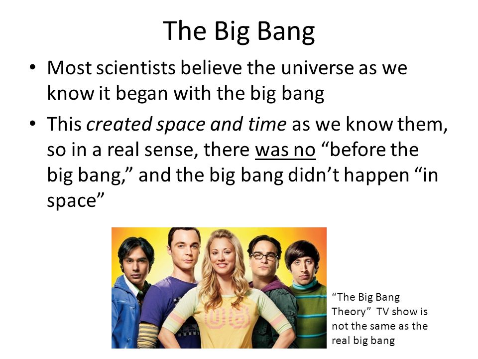 The Big Bang Most scientists believe the universe as we know it began with the big bang This created space and time as we know them, so in a real sense, there was no before the big bang, and the big bang didn't happen in space The Big Bang Theory TV show is not the same as the real big bang