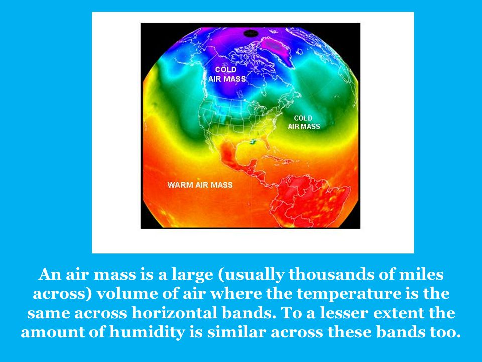 An air mass is a large (usually thousands of miles across) volume of air where the temperature is the same across horizontal bands. To a lesser extent