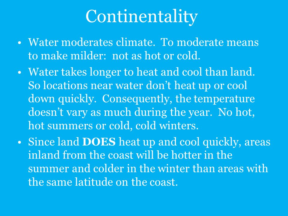 Continentality Water moderates climate. To moderate means to make milder: not as hot or cold. Water takes longer to heat and cool than land. So locati