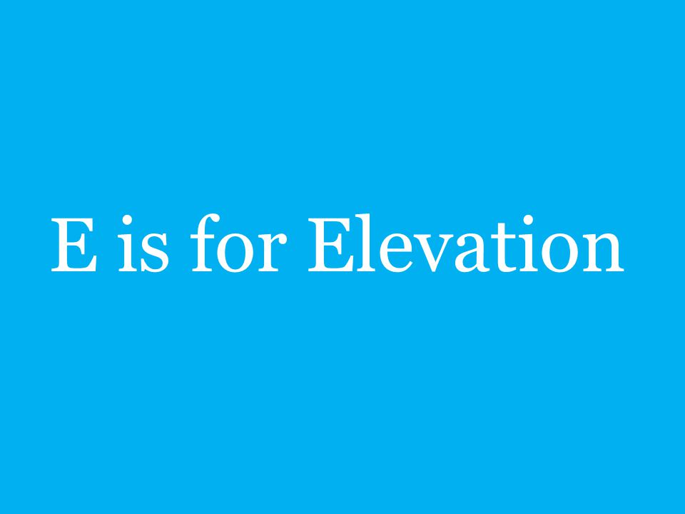 E is for Elevation