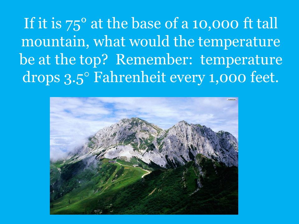 If it is 75° at the base of a 10,000 ft tall mountain, what would the temperature be at the top? Remember: temperature drops 3.5  Fahrenheit every 1,
