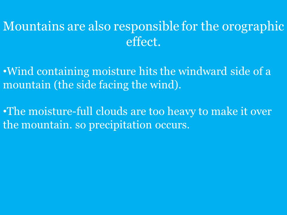 Mountains are also responsible for the orographic effect. Wind containing moisture hits the windward side of a mountain (the side facing the wind). Th