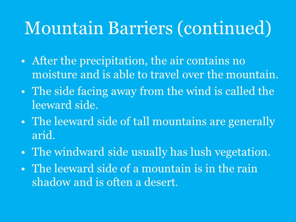Mountain Barriers (continued) After the precipitation, the air contains no moisture and is able to travel over the mountain. The side facing away from