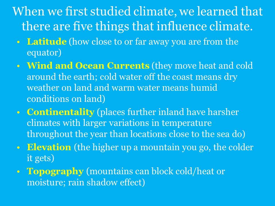 When we first studied climate, we learned that there are five things that influence climate. Latitude (how close to or far away you are from the equat