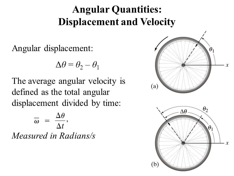 Angular Quantities: Displacement and Velocity Angular displacement: Δθ = θ 2 – θ 1 The average angular velocity is defined as the total angular displa