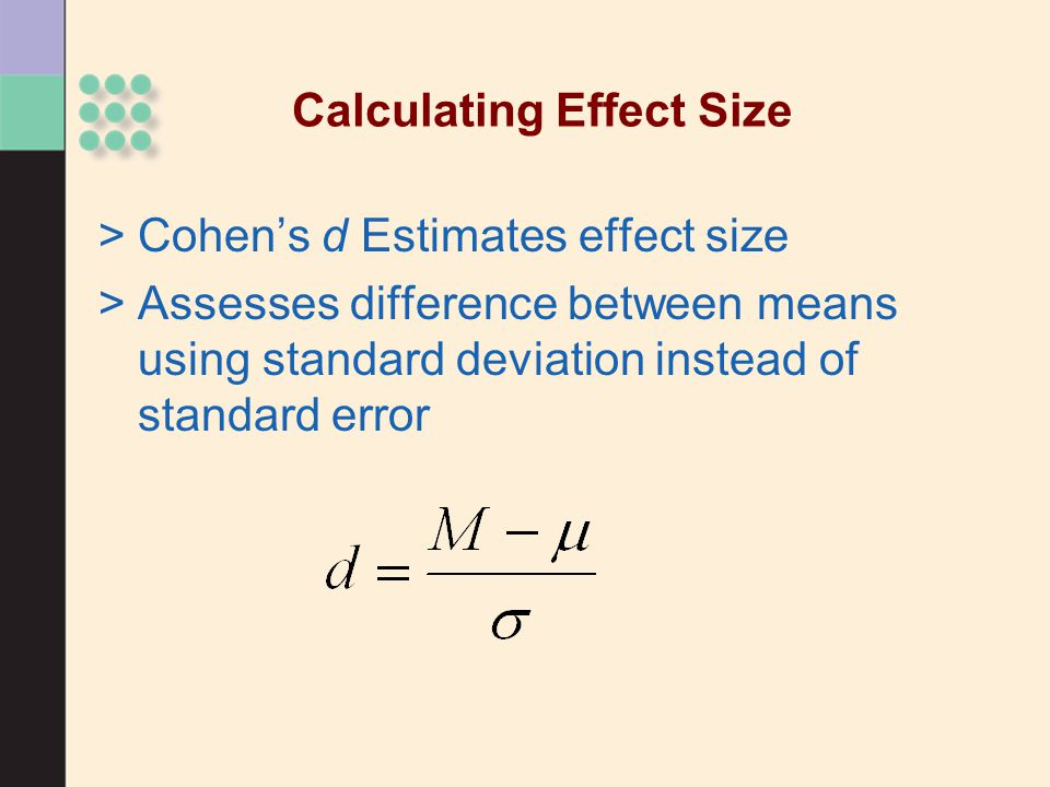 >Cohen's d Estimates effect size >Assesses difference between means using standard deviation instead of standard error Calculating Effect Size