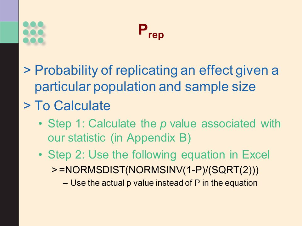 P rep >Probability of replicating an effect given a particular population and sample size >To Calculate Step 1: Calculate the p value associated with