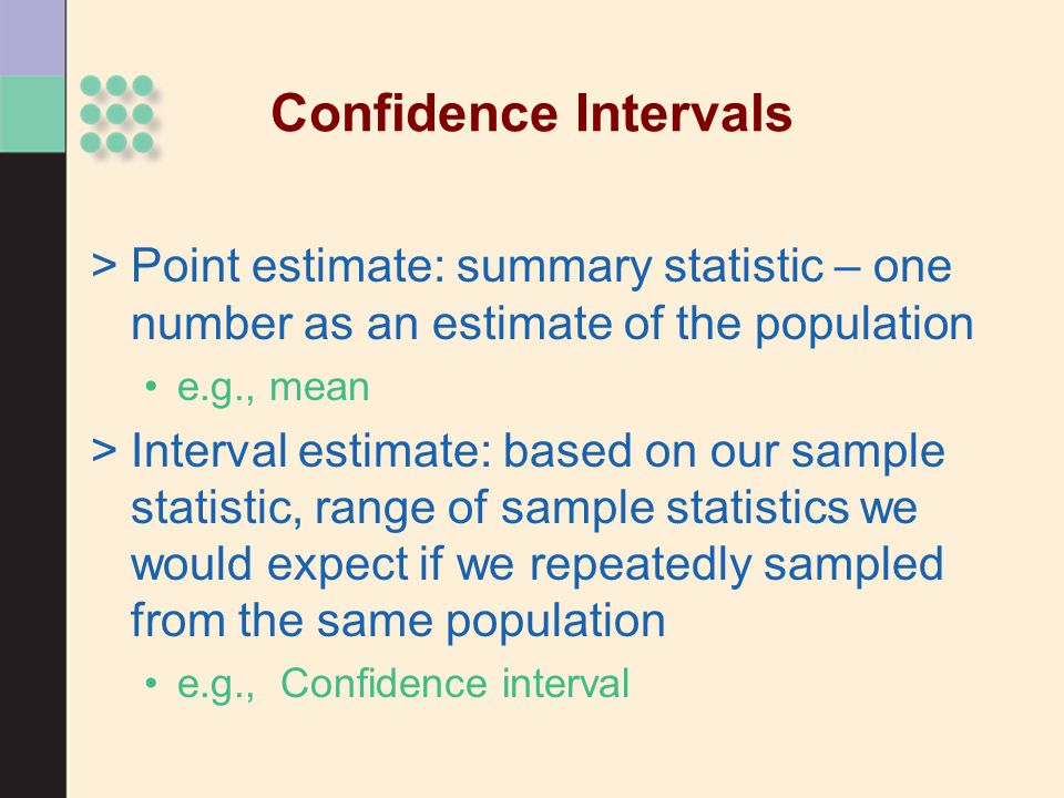 Confidence Intervals >Point estimate: summary statistic – one number as an estimate of the population e.g., mean >Interval estimate: based on our samp
