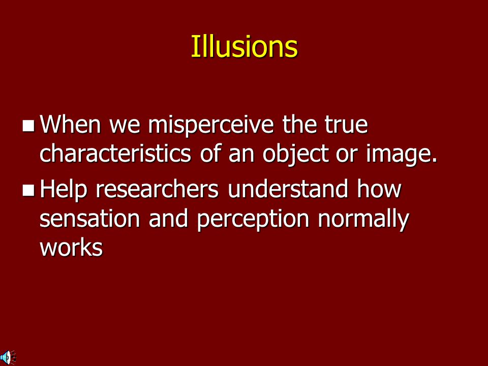 Illusions When we misperceive the true characteristics of an object or image.