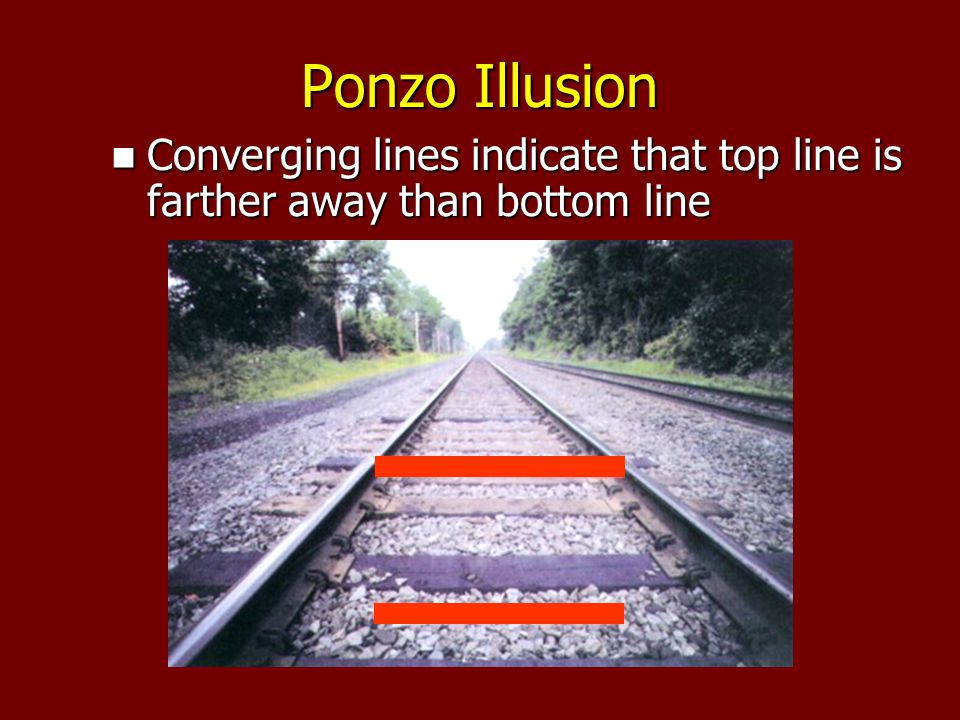 Ponzo Illusion Converging lines indicate that top line is farther away than bottom line Converging lines indicate that top line is farther away than bottom line