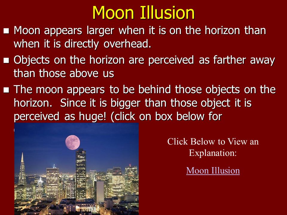 Moon Illusion Moon appears larger when it is on the horizon than when it is directly overhead.