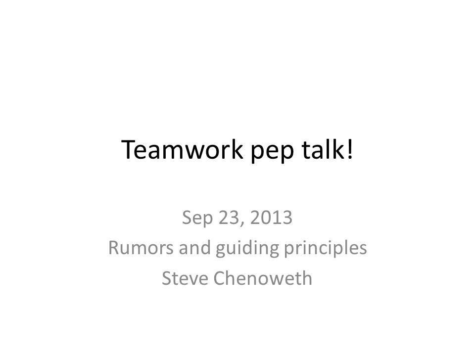 Teamwork pep talk! Sep 23, 2013 Rumors and guiding principles Steve Chenoweth