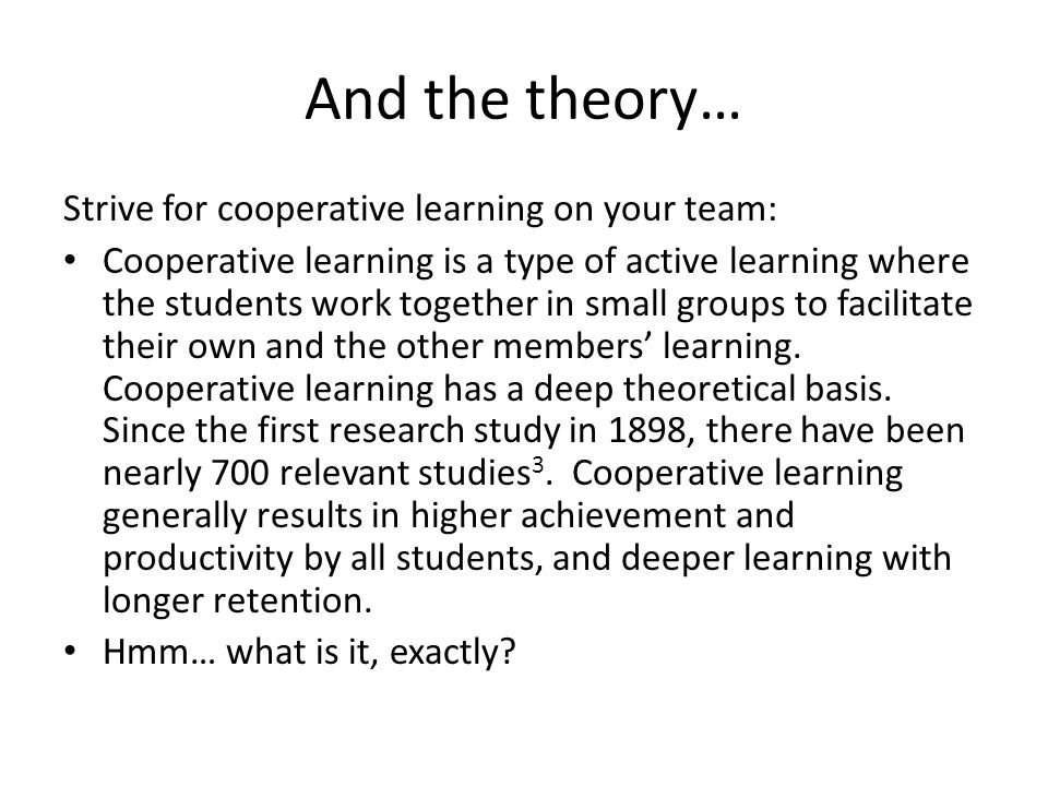And the theory… Strive for cooperative learning on your team: Cooperative learning is a type of active learning where the students work together in small groups to facilitate their own and the other members' learning.