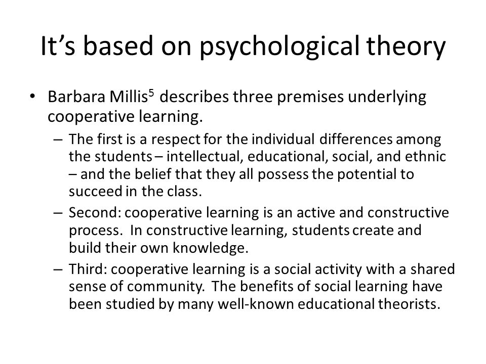 It's based on psychological theory Barbara Millis 5 describes three premises underlying cooperative learning. – The first is a respect for the individ