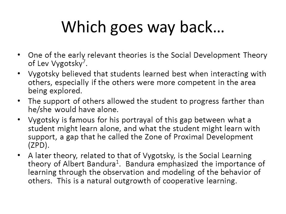 Which goes way back… One of the early relevant theories is the Social Development Theory of Lev Vygotsky 7. Vygotsky believed that students learned be
