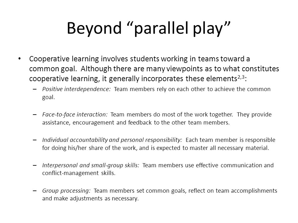 """Beyond """"parallel play"""" Cooperative learning involves students working in teams toward a common goal. Although there are many viewpoints as to what con"""