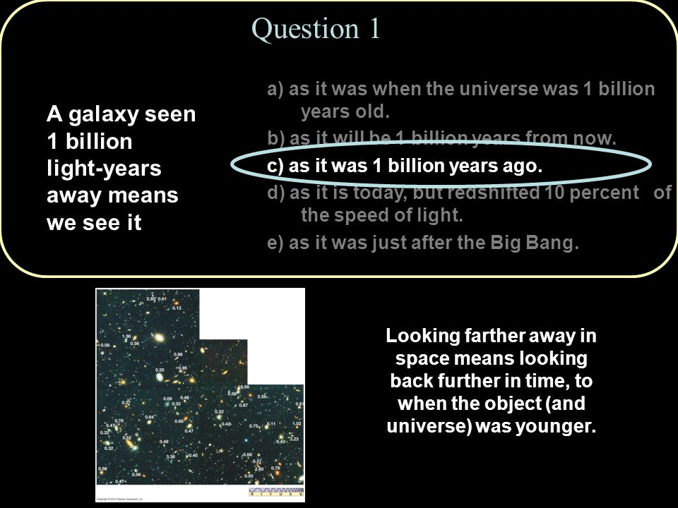 Copyright © 2010 Pearson Education, Inc. a) as it was when the universe was 1 billion years old. b) as it will be 1 billion years from now. c) as it w