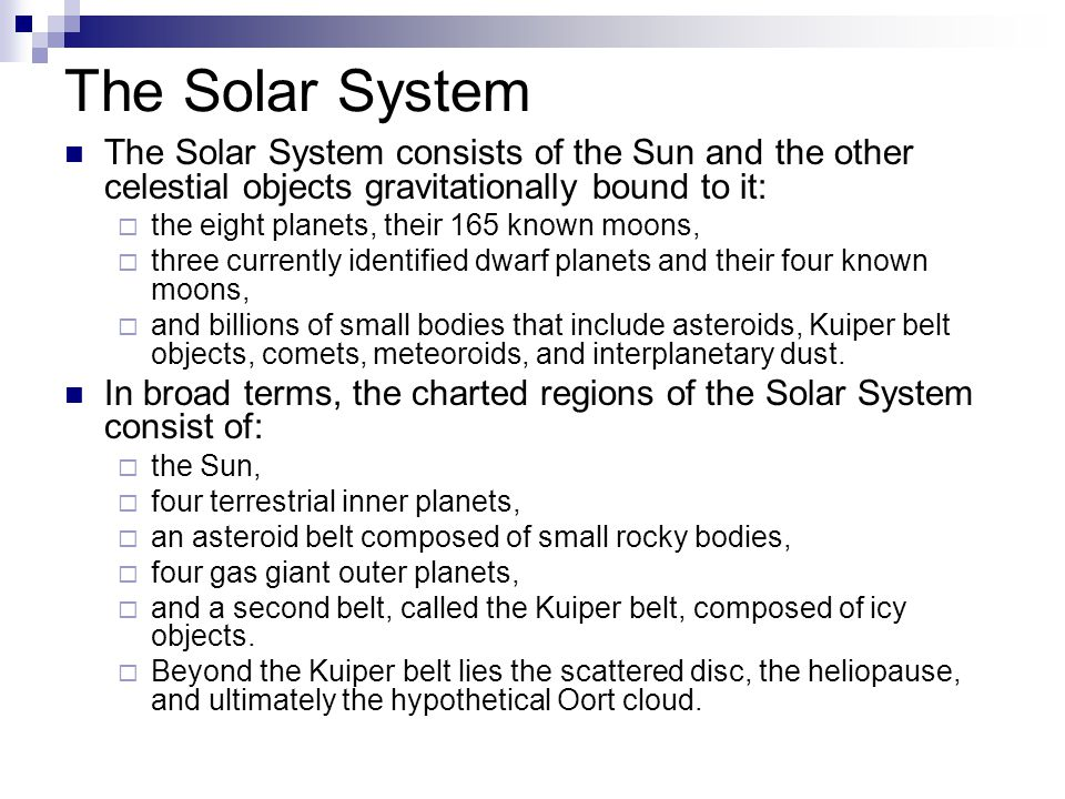 The Solar System The Solar System consists of the Sun and the other celestial objects gravitationally bound to it:  the eight planets, their 165 know