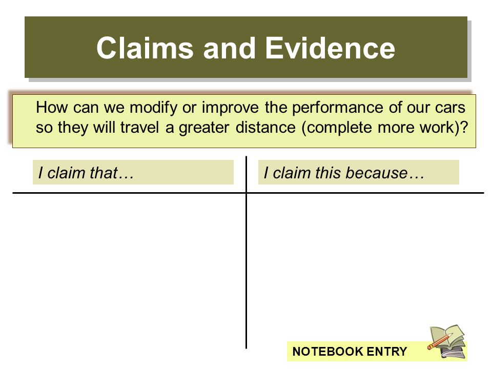 Claims and Evidence I claim that…I claim this because… How can we modify or improve the performance of our cars so they will travel a greater distance