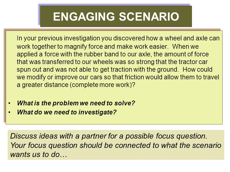 ENGAGING SCENARIO In your previous investigation you discovered how a wheel and axle can work together to magnify force and make work easier. When we
