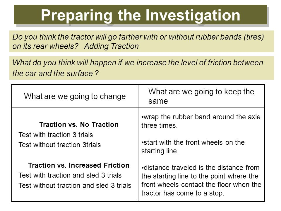 Preparing the Investigation Do you think the tractor will go farther with or without rubber bands (tires) on its rear wheels? Adding Traction What are