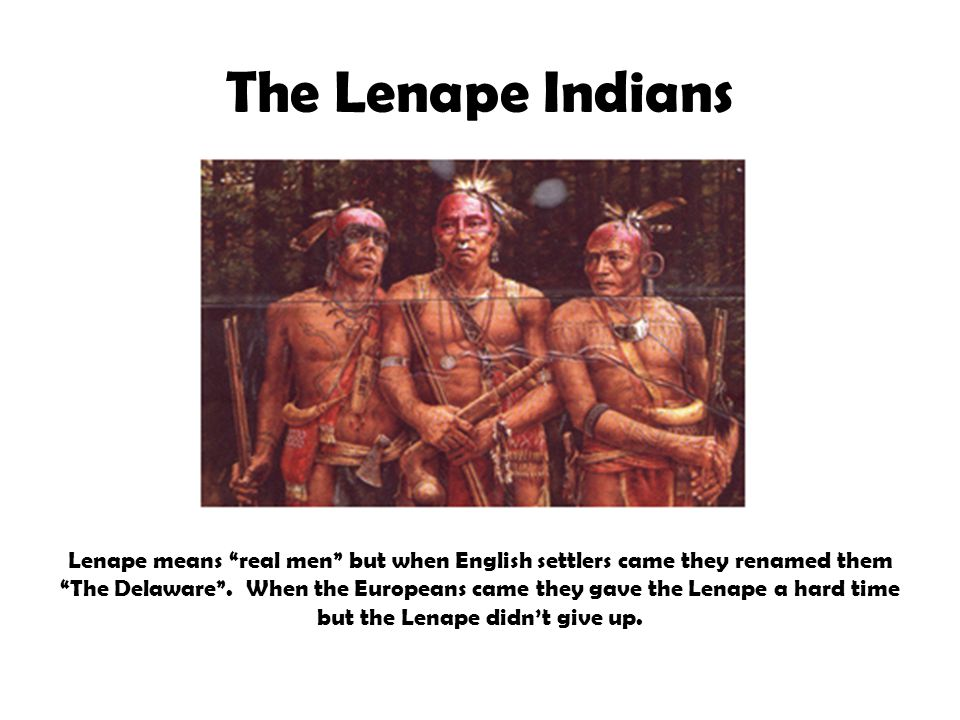 The Lenape Indians Lenape means real men but when English settlers came they renamed them The Delaware .