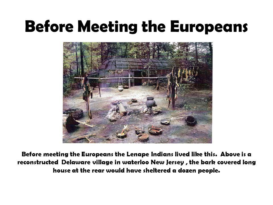 Before Meeting the Europeans Before meeting the Europeans the Lenape Indians lived like this.