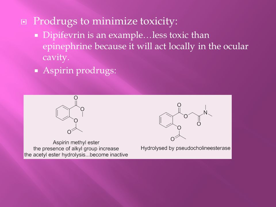  Prodrugs to minimize toxicity:  Dipifevrin is an example…less toxic than epinephrine because it will act locally in the ocular cavity.  Aspirin pr