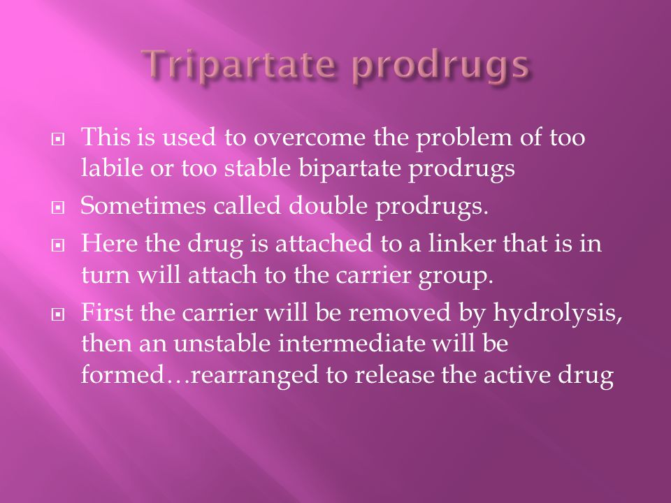  This is used to overcome the problem of too labile or too stable bipartate prodrugs  Sometimes called double prodrugs.  Here the drug is attached