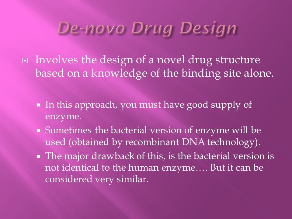  Involves the design of a novel drug structure based on a knowledge of the binding site alone.  In this approach, you must have good supply of enzym