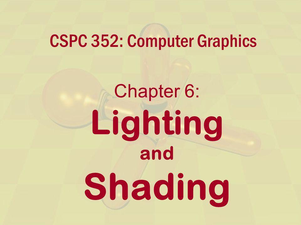 CSPC 352: Computer Graphics Chapter 6: Lighting and Shading