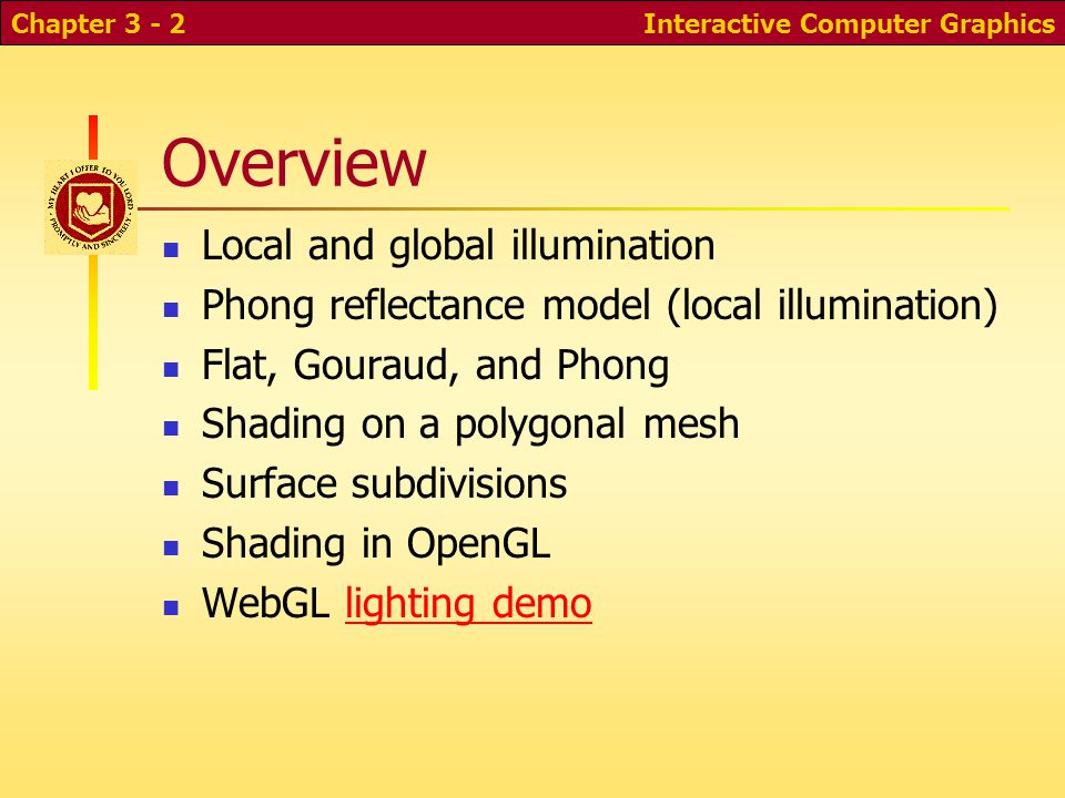 Interactive Computer GraphicsChapter 3 - 2 Overview Local and global illumination Phong reflectance model (local illumination) Flat, Gouraud, and Phon