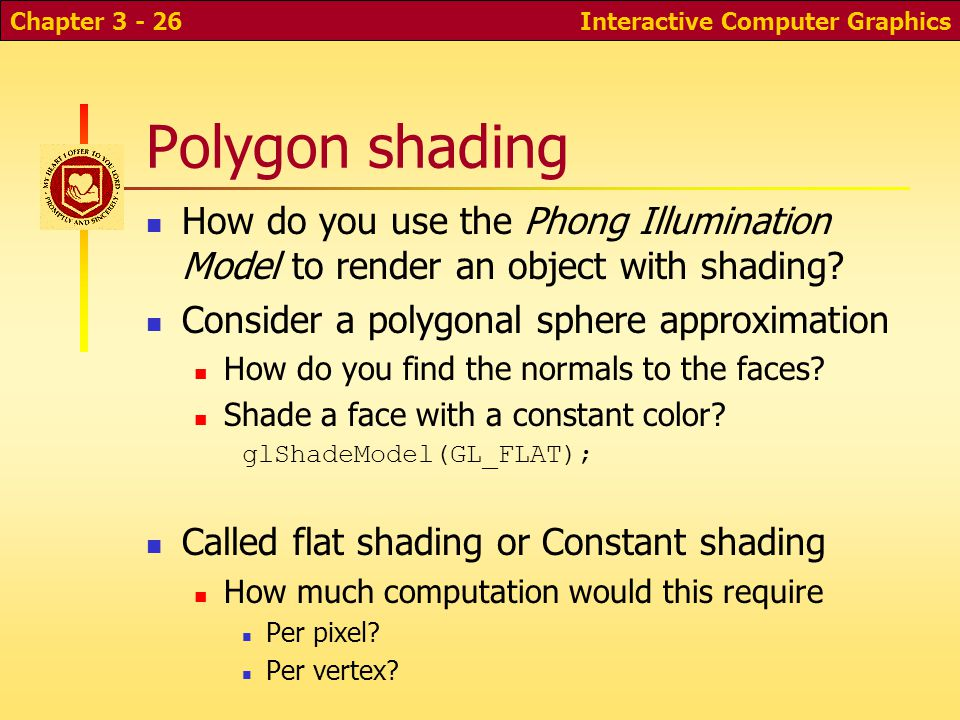 Interactive Computer GraphicsChapter 3 - 26 Polygon shading How do you use the Phong Illumination Model to render an object with shading? Consider a p