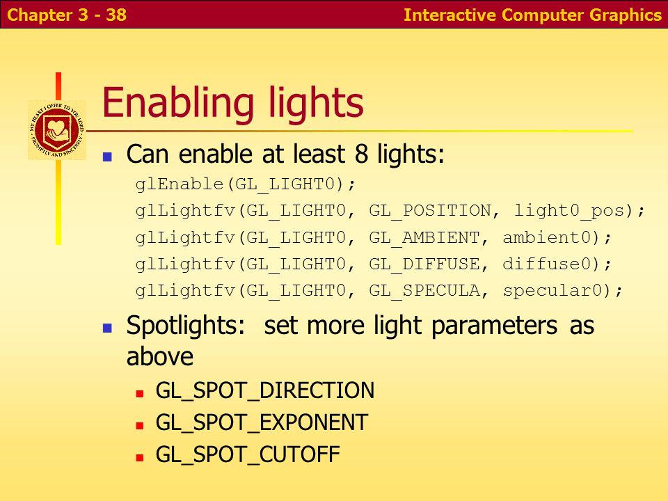 Interactive Computer GraphicsChapter 3 - 38 Enabling lights Can enable at least 8 lights: glEnable(GL_LIGHT0); glLightfv(GL_LIGHT0, GL_POSITION, light