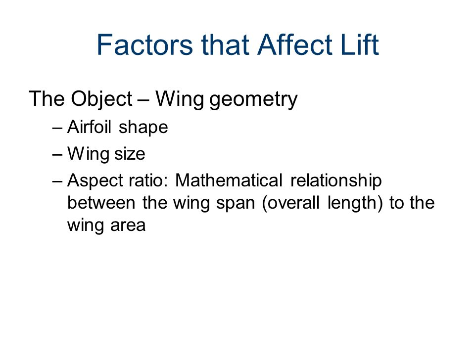 Factors that Affect Lift The Object – Wing geometry –Airfoil shape –Wing size –Aspect ratio: Mathematical relationship between the wing span (overall
