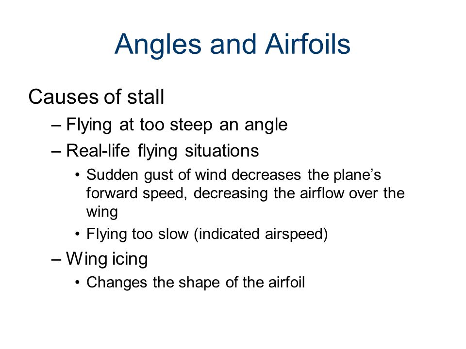 Angles and Airfoils Causes of stall –Flying at too steep an angle –Real-life flying situations Sudden gust of wind decreases the plane's forward speed