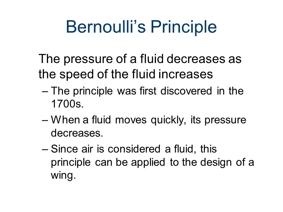 Bernoulli's Principle The pressure of a fluid decreases as the speed of the fluid increases –The principle was first discovered in the 1700s. –When a