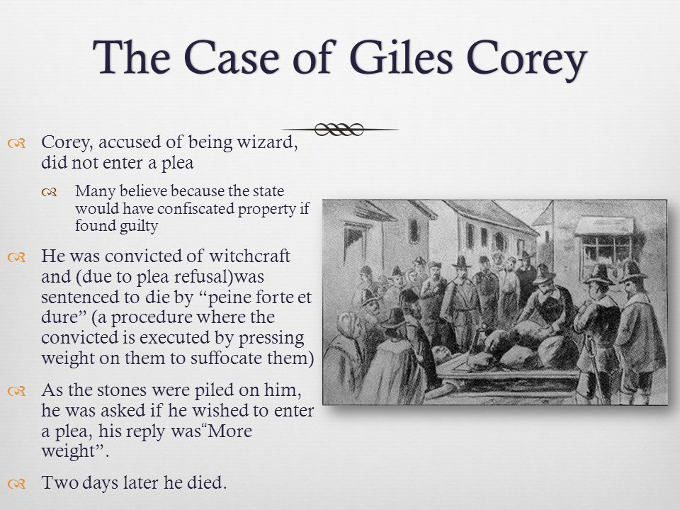 The Case of Giles CoreyThe Case of Giles Corey  Corey, accused of being wizard, did not enter a plea  Many believe because the state would have confiscated property if found guilty  He was convicted of witchcraft and (due to plea refusal)was sentenced to die by peine forte et dure (a procedure where the convicted is executed by pressing weight on them to suffocate them)  As the stones were piled on him, he was asked if he wished to enter a plea, his reply was More weight .