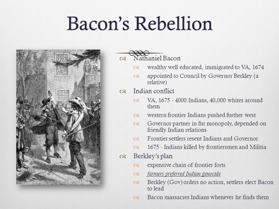 Bacon's RebellionBacon's Rebellion  Nathaniel Bacon  wealthy well educated, immigrated to VA, 1674  appointed to Council by Governor Berkley (a relative)  Indian conflict  VA, 1675 - 4000 Indians, 40,000 whites around them  western frontier Indians pushed further west  Governor partner in fur monopoly, depended on friendly Indian relations  Frontier settlers resent Indians and Governor  1675 - Indians killed by frontiersmen and Militia  Berkley's plan  expensive chain of frontier forts  farmers preferred Indian genocide  Berkley (Gov) orders no action, settlers elect Bacon to lead  Bacon massacres Indians whenever he finds them