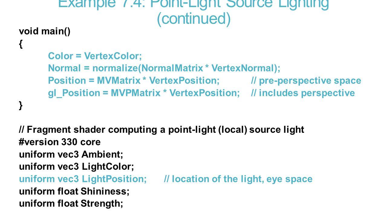 Example 7.4: Point-Light Source Lighting (continued) void main() { Color = VertexColor; Normal = normalize(NormalMatrix * VertexNormal); Position = MVMatrix * VertexPosition;// pre-perspective space gl_Position = MVPMatrix * VertexPosition;// includes perspective } // Fragment shader computing a point-light (local) source light #version 330 core uniform vec3 Ambient; uniform vec3 LightColor; uniform vec3 LightPosition;// location of the light, eye space uniform float Shininess; uniform float Strength;